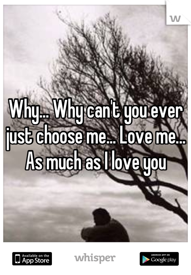 Why... Why can't you ever just choose me... Love me... As much as I love you