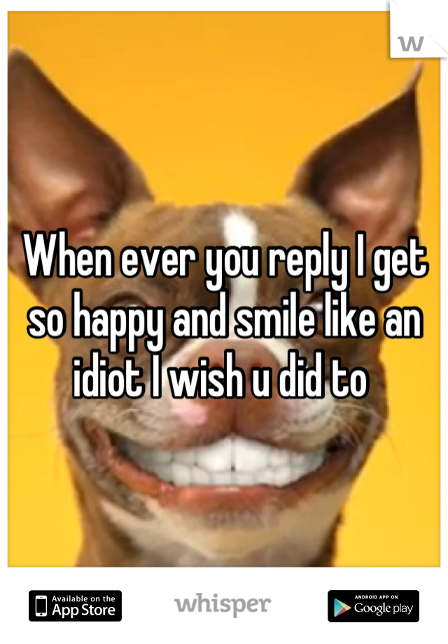 When ever you reply I get so happy and smile like an idiot I wish u did to