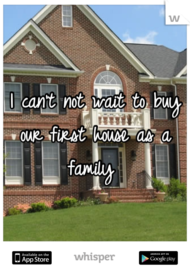 I can't not wait to buy our first house as a family