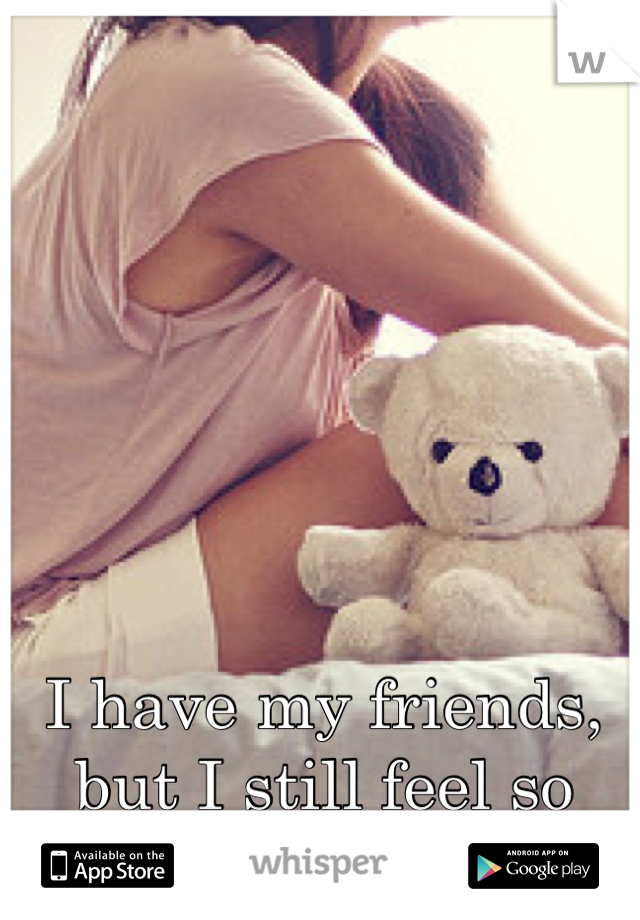 I have my friends, but I still feel so alone