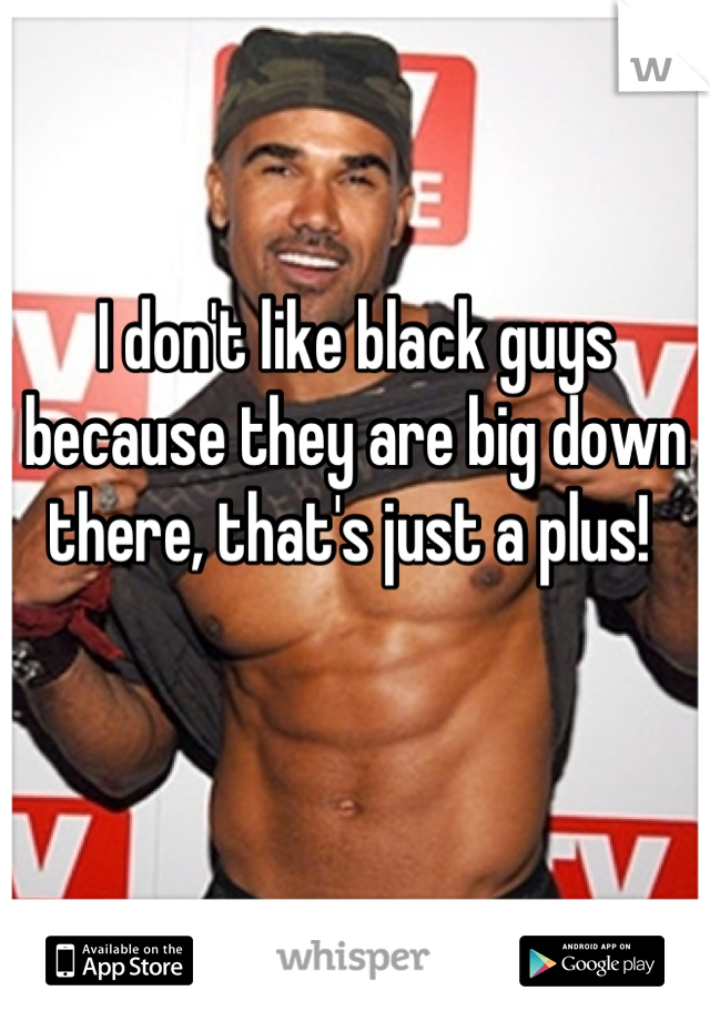 I don't like black guys because they are big down there, that's just a plus!