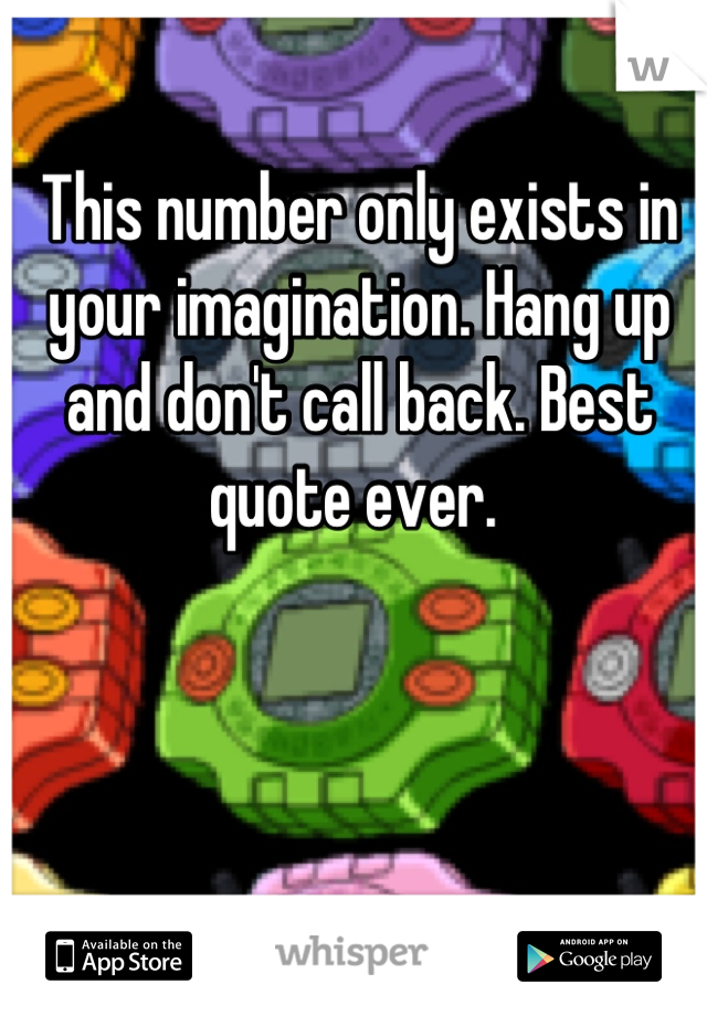 This number only exists in your imagination. Hang up and don't call back. Best quote ever.