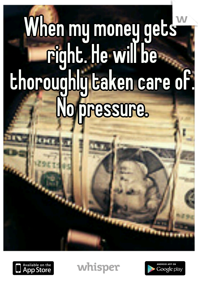 When my money gets right. He will be thoroughly taken care of. No pressure.