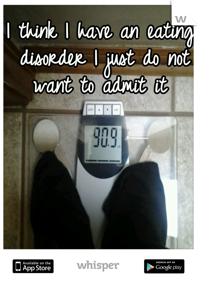 I think I have an eating disorder I just do not want to admit it