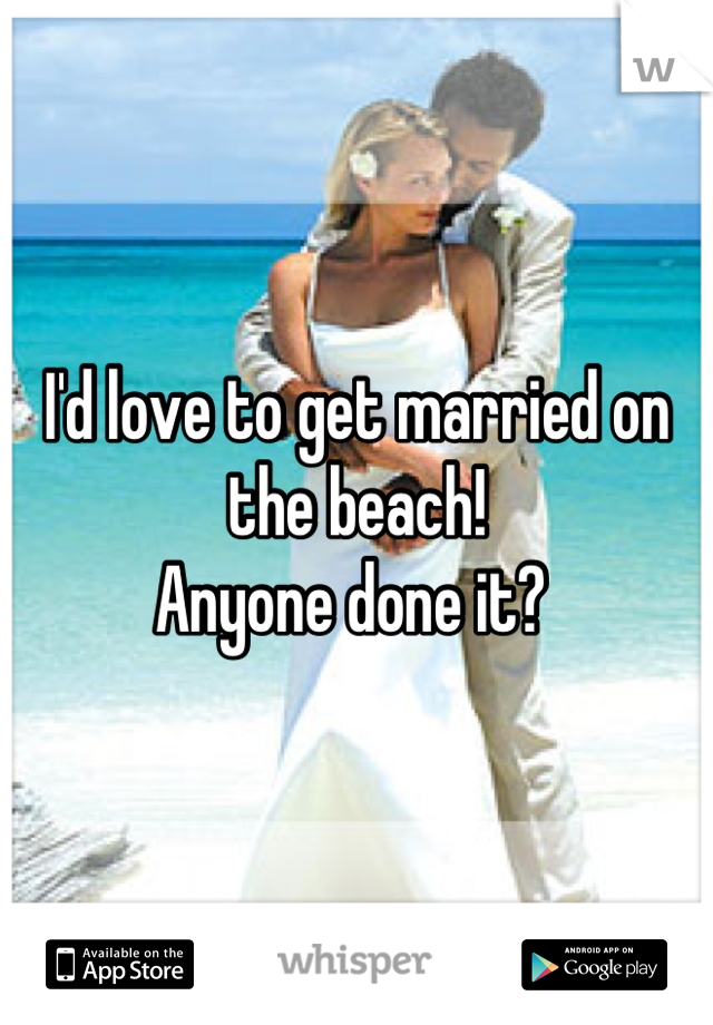 I'd love to get married on the beach!  Anyone done it?