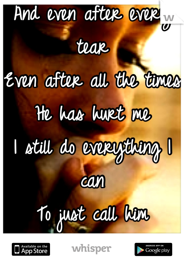 And even after every tear Even after all the times  He has hurt me I still do everything I can To just call him Mine...