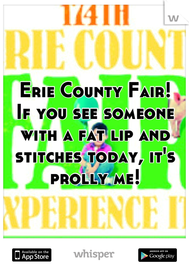 Erie County Fair! If you see someone with a fat lip and stitches today, it's prolly me!