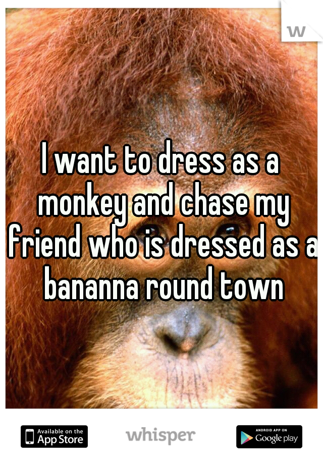 I want to dress as a monkey and chase my friend who is dressed as a bananna round town