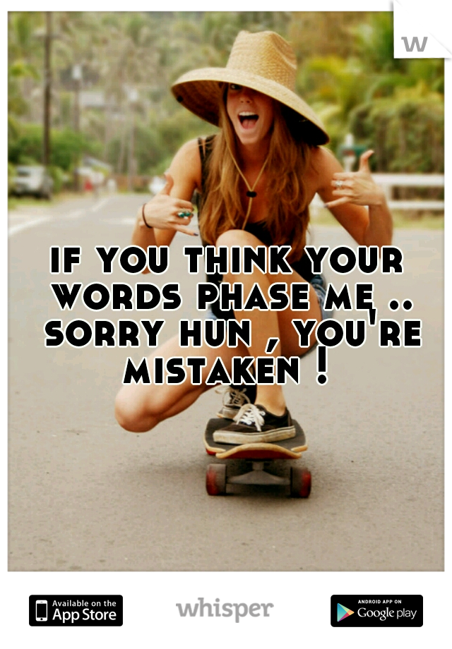 if you think your words phase me .. sorry hun , you're mistaken !