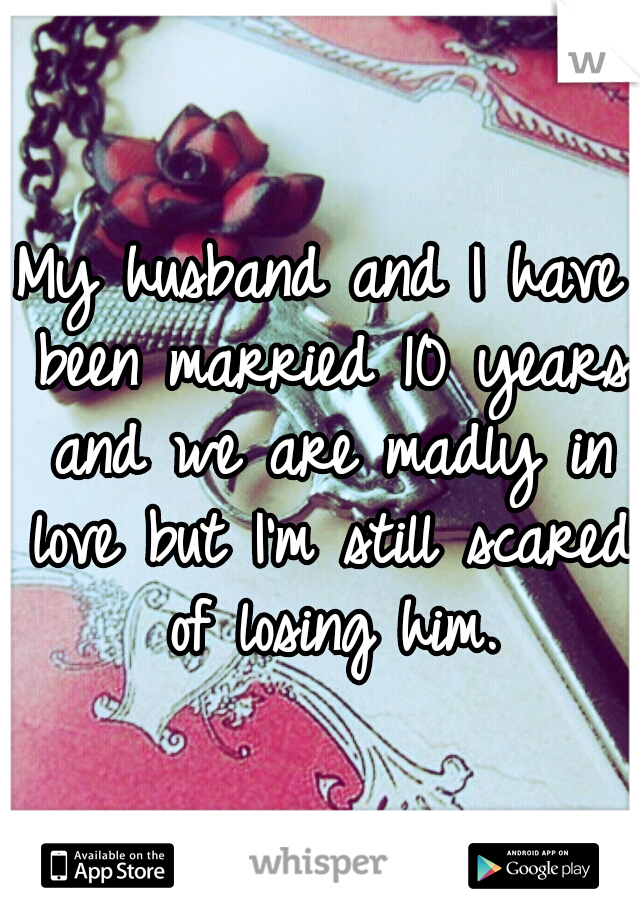 My husband and I have been married 10 years and we are madly in love but I'm still scared of losing him.