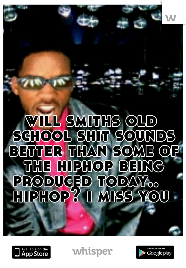 will smiths old school shit sounds better than some of the hiphop being produced today..    hiphop? i miss you