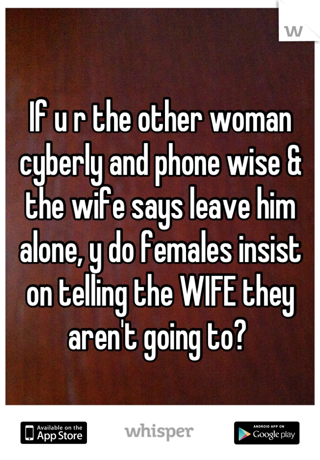 If u r the other woman cyberly and phone wise & the wife says leave him alone, y do females insist on telling the WIFE they aren't going to?