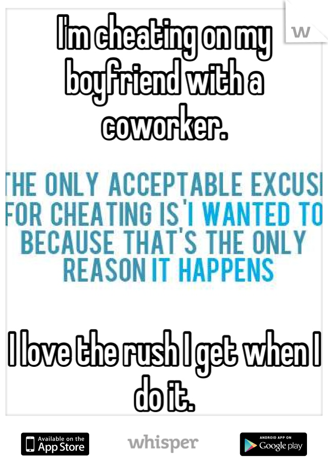 I'm cheating on my boyfriend with a coworker.     I love the rush I get when I do it.