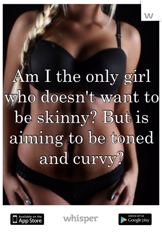 Am I the only girl who doesn't want to be skinny? But is aiming to be toned and curvy?