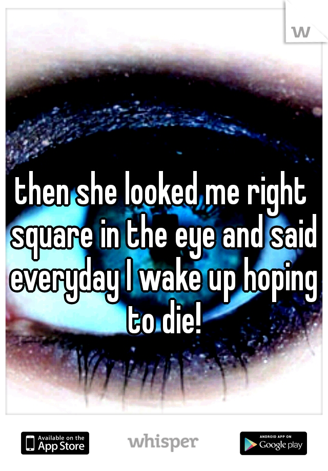then she looked me right square in the eye and said everyday I wake up hoping to die!