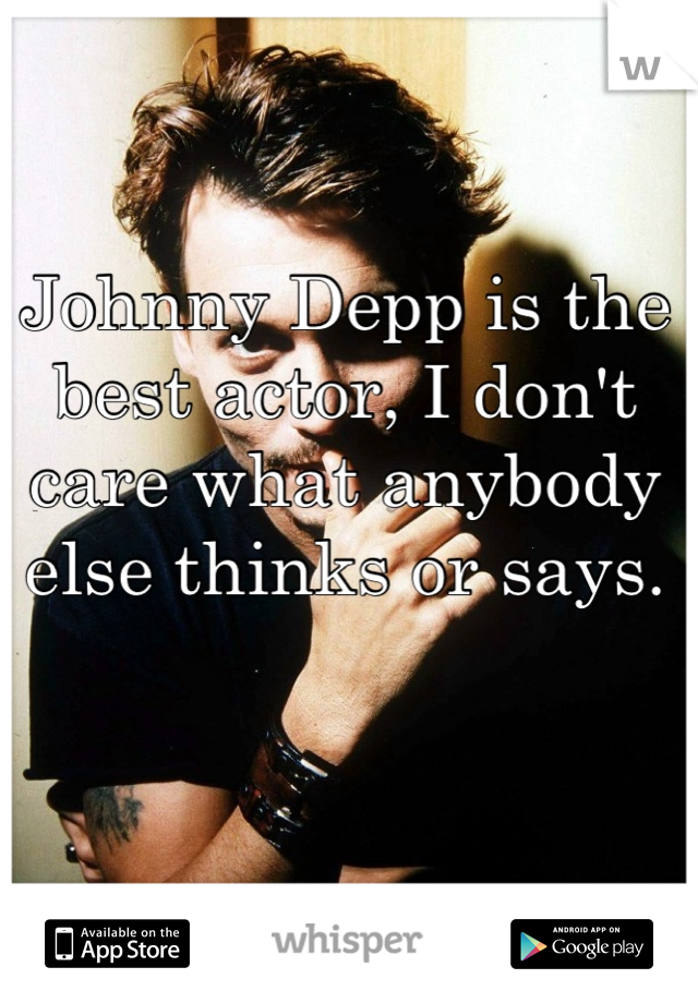Johnny Depp is the best actor, I don't care what anybody else thinks or says.