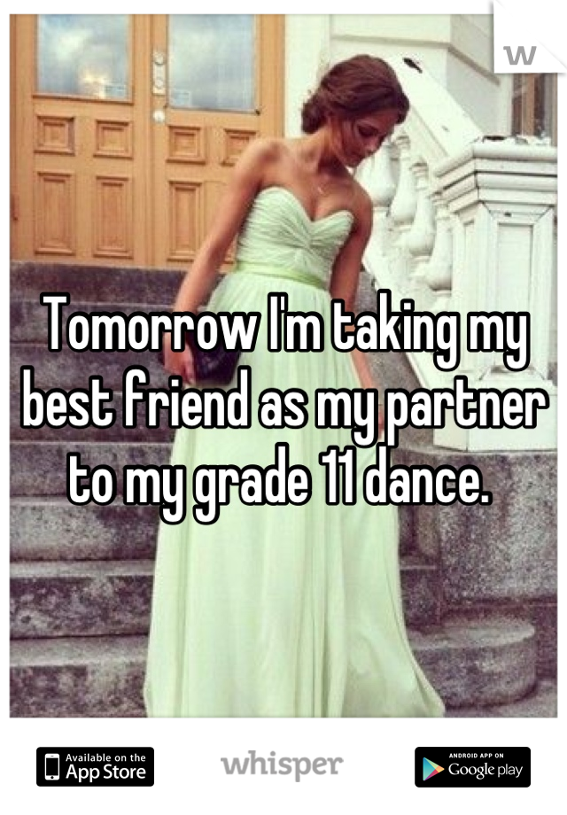 Tomorrow I'm taking my best friend as my partner to my grade 11 dance.