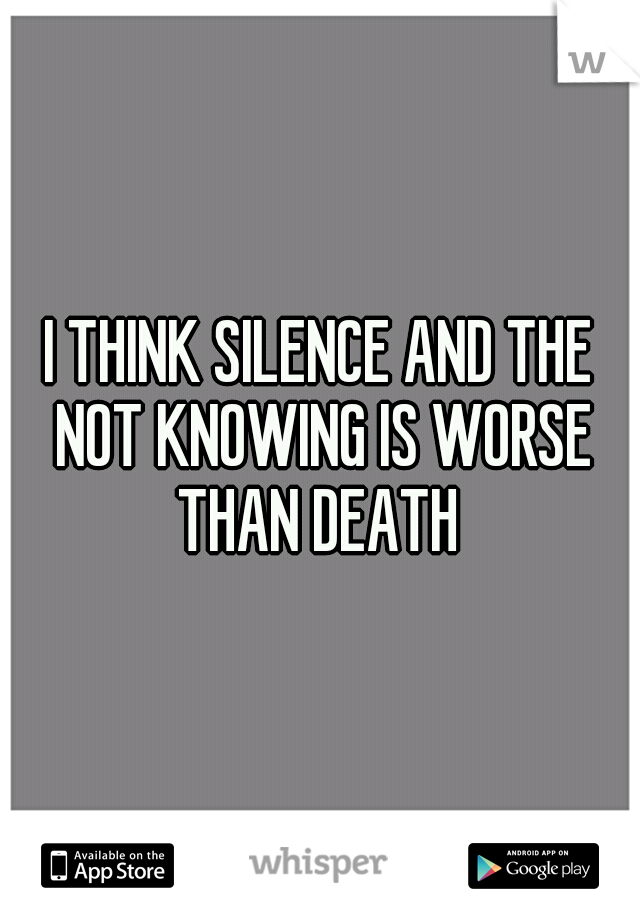 I THINK SILENCE AND THE NOT KNOWING IS WORSE THAN DEATH