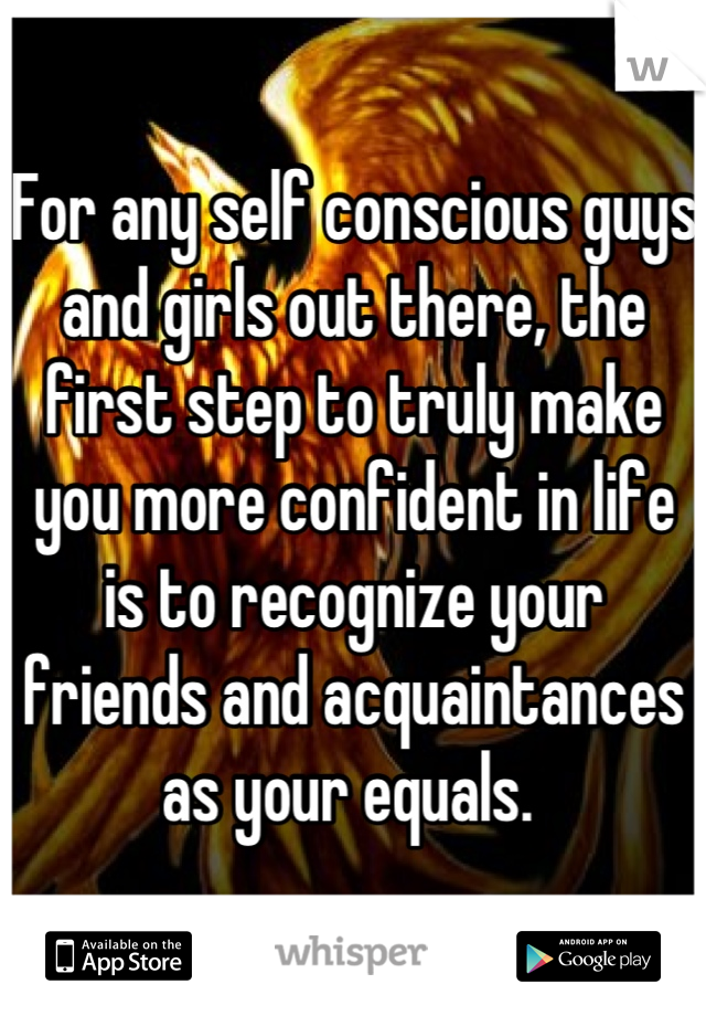 For any self conscious guys and girls out there, the first step to truly make you more confident in life is to recognize your friends and acquaintances as your equals.