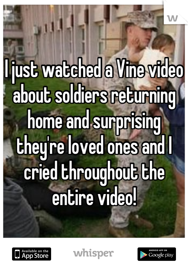 I just watched a Vine video about soldiers returning home and surprising they're loved ones and I cried throughout the entire video!