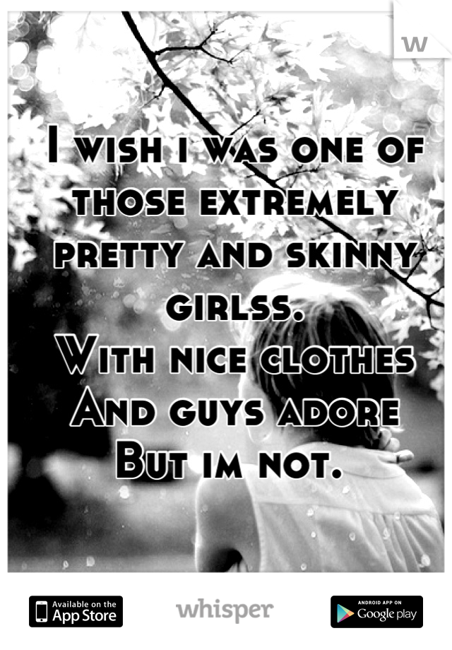 I wish i was one of those extremely pretty and skinny girlss.  With nice clothes  And guys adore  But im not.