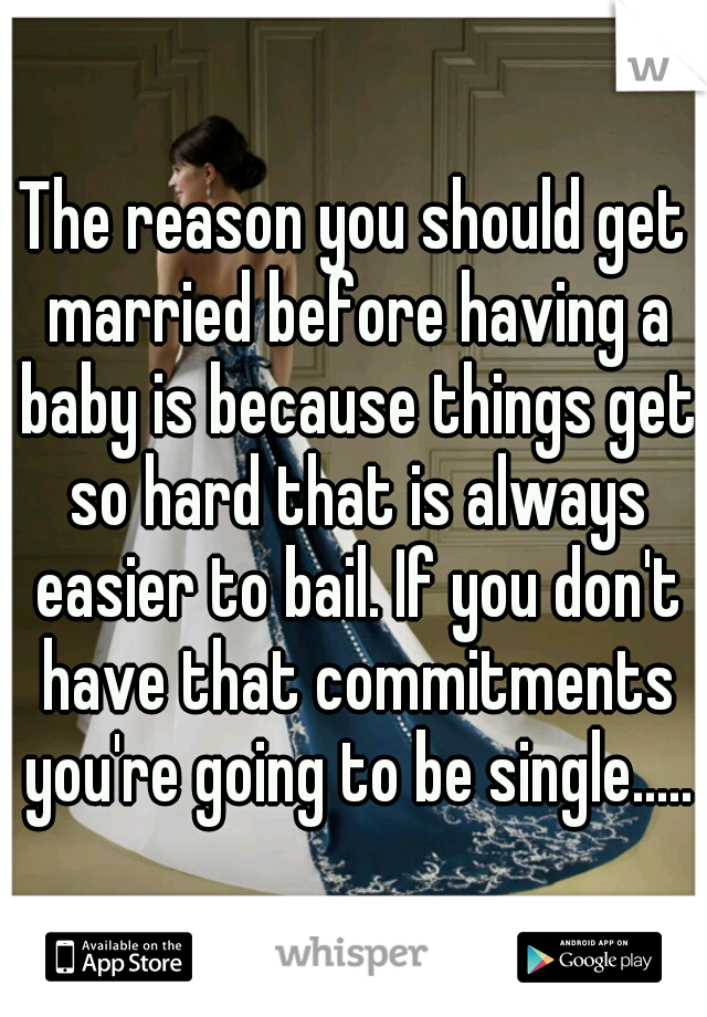 The reason you should get married before having a baby is because things get so hard that is always easier to bail. If you don't have that commitments you're going to be single.....