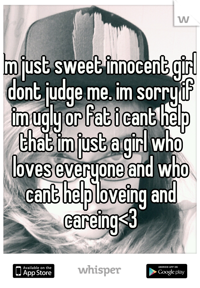 Im just sweet innocent girl dont judge me. im sorry if im ugly or fat i cant help that im just a girl who loves everyone and who cant help loveing and careing<3