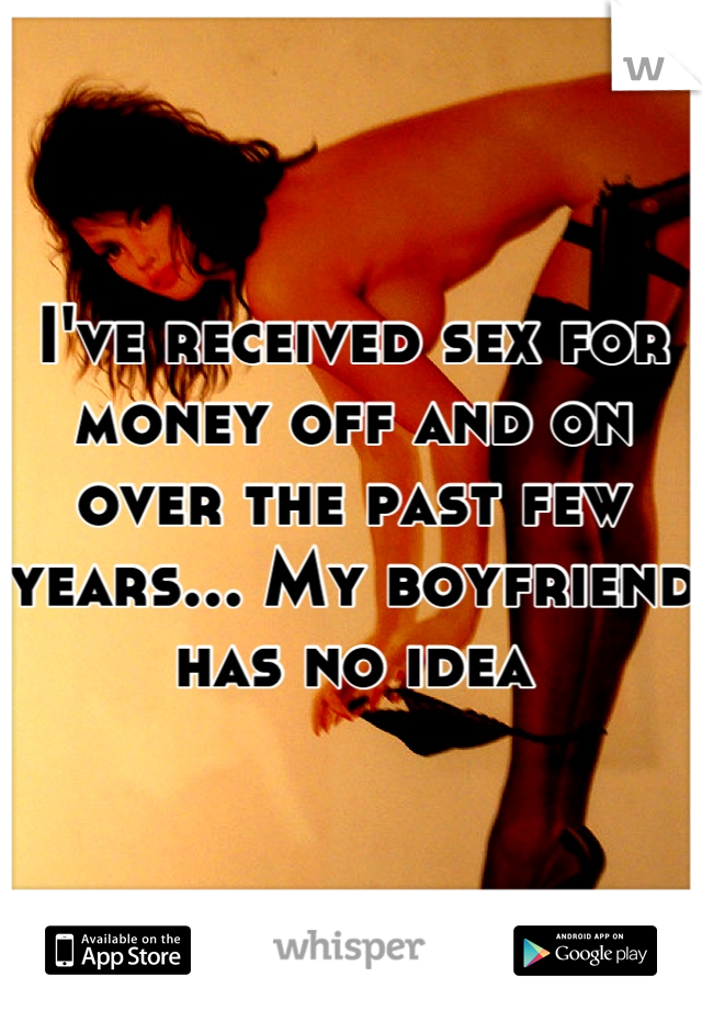 I've received sex for money off and on over the past few years... My boyfriend has no idea