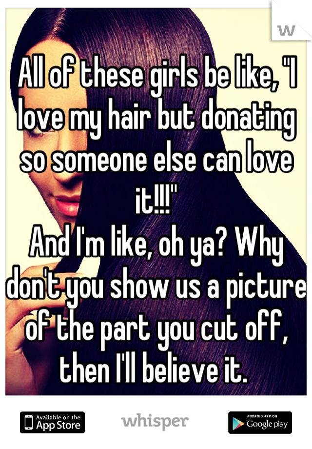 "All of these girls be like, ""I love my hair but donating so someone else can love it!!!"" And I'm like, oh ya? Why don't you show us a picture of the part you cut off, then I'll believe it."