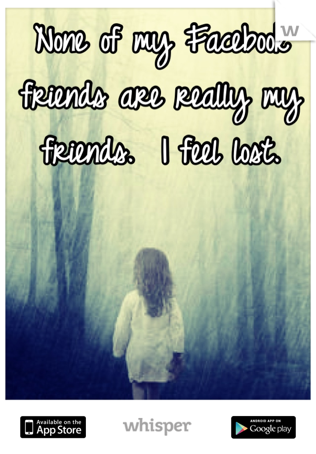 None of my Facebook friends are really my friends.  I feel lost.