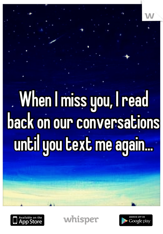 When I miss you, I read back on our conversations until you text me again...