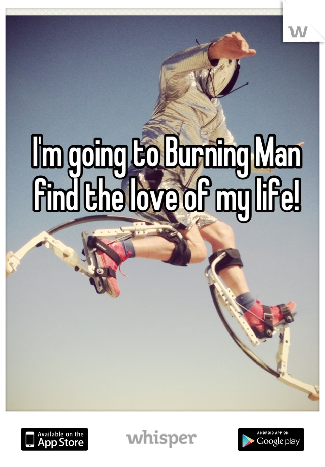 I'm going to Burning Man find the love of my life!