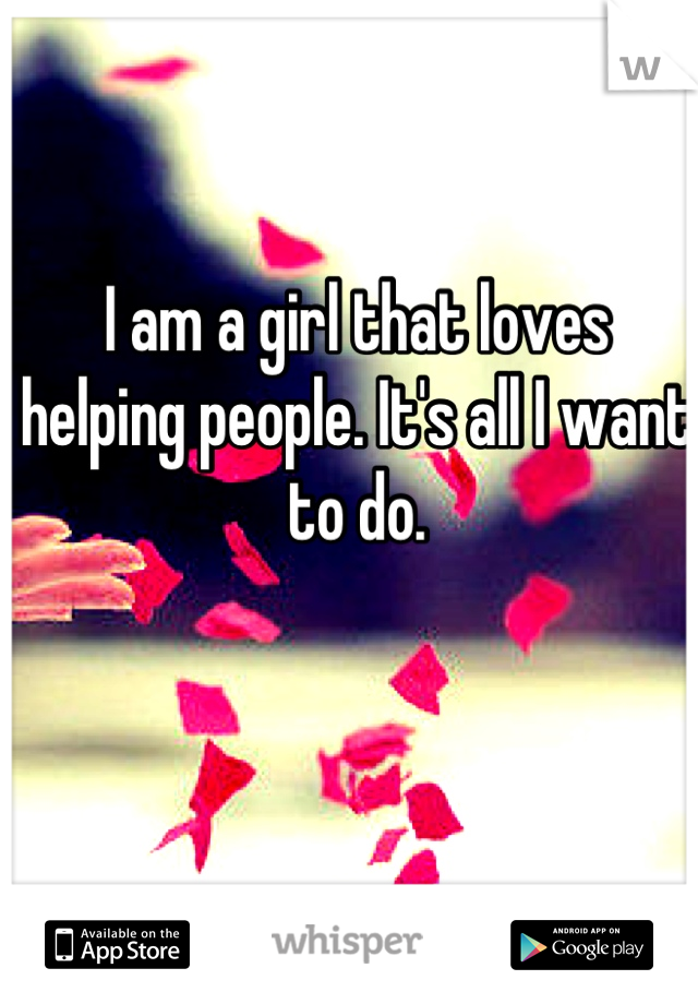 I am a girl that loves helping people. It's all I want to do.