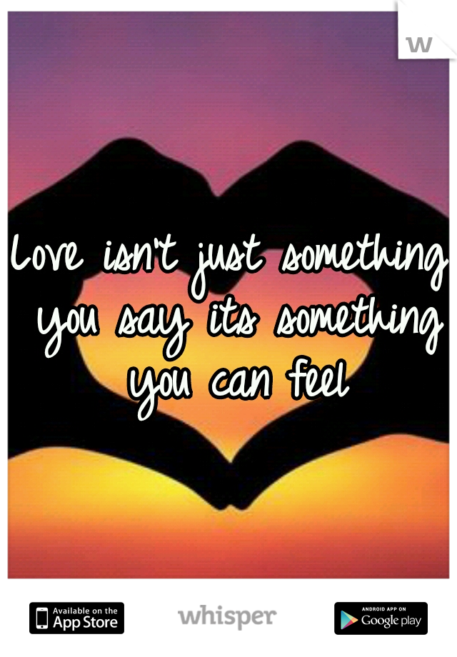Love isn't just something you say its something you can feel