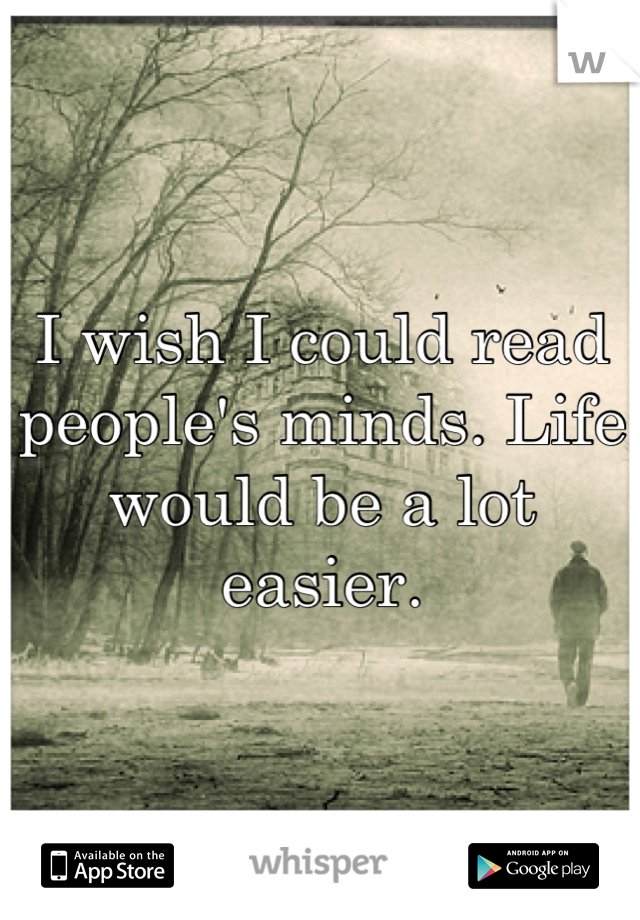 I wish I could read people's minds. Life would be a lot easier.