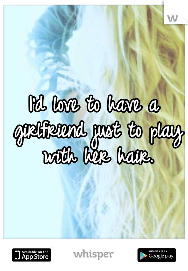 I'd love to have a girlfriend just to play with her hair.