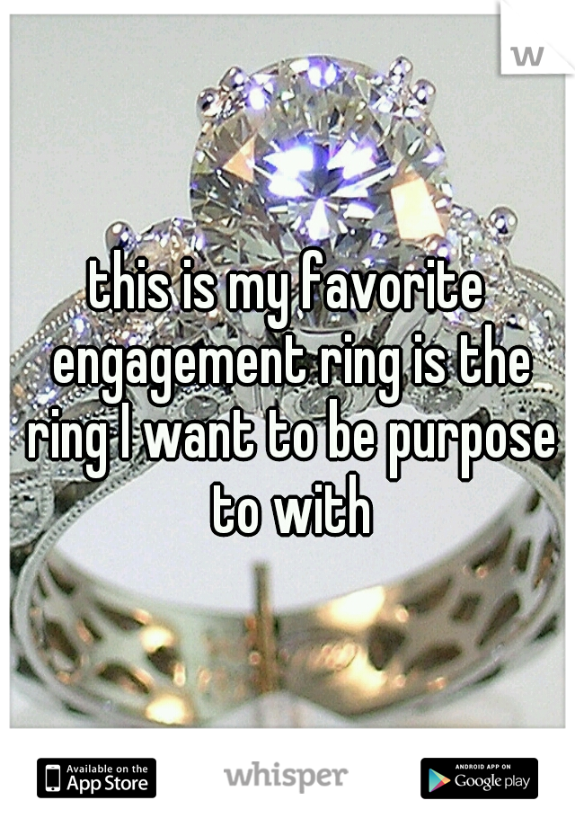 this is my favorite engagement ring is the ring I want to be purpose to with