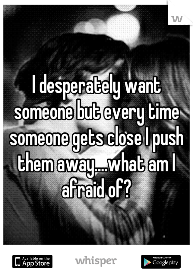 I desperately want someone but every time someone gets close I push them away....what am I afraid of?