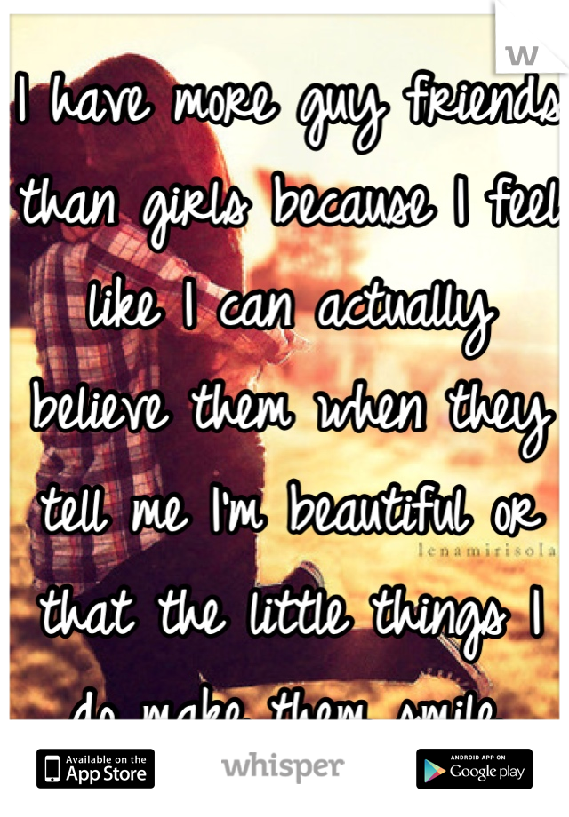 I have more guy friends than girls because I feel like I can actually believe them when they tell me I'm beautiful or that the little things I do make them smile.