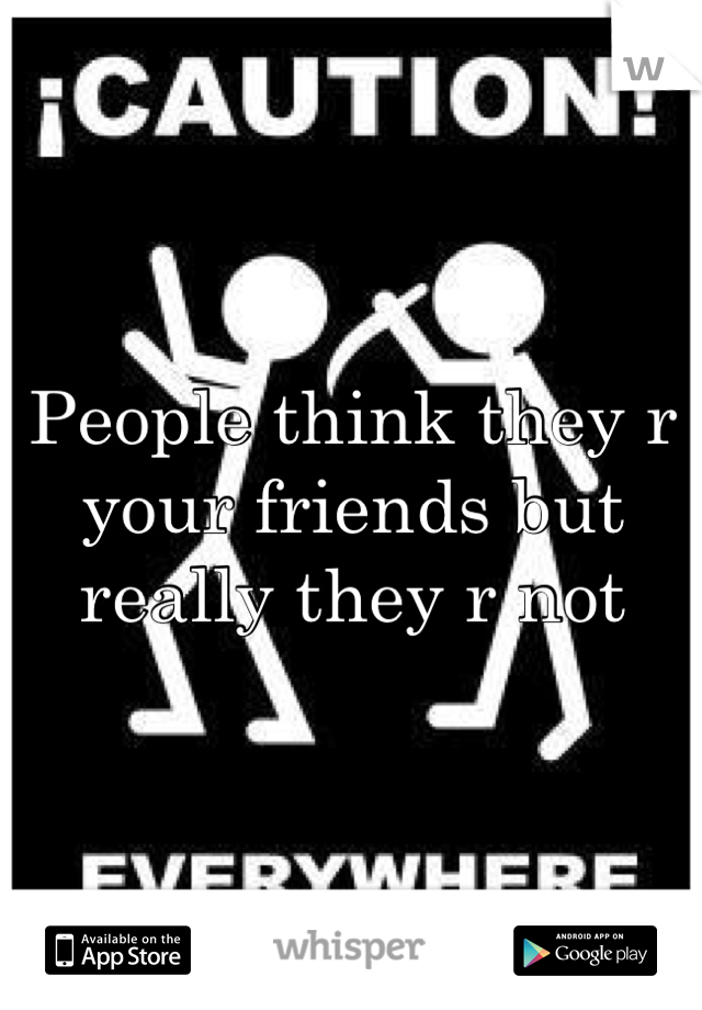 People think they r your friends but really they r not