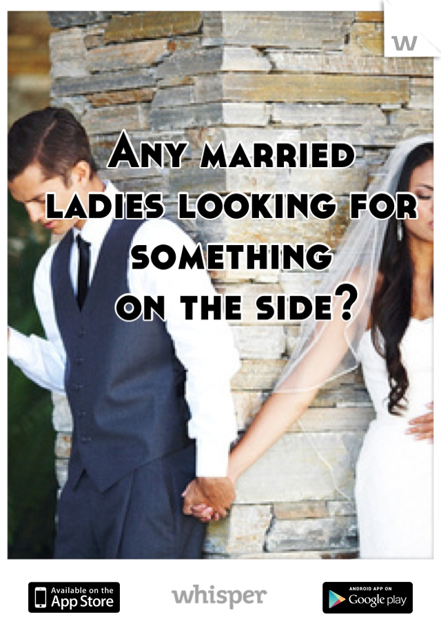 Any married  ladies looking for something  on the side?