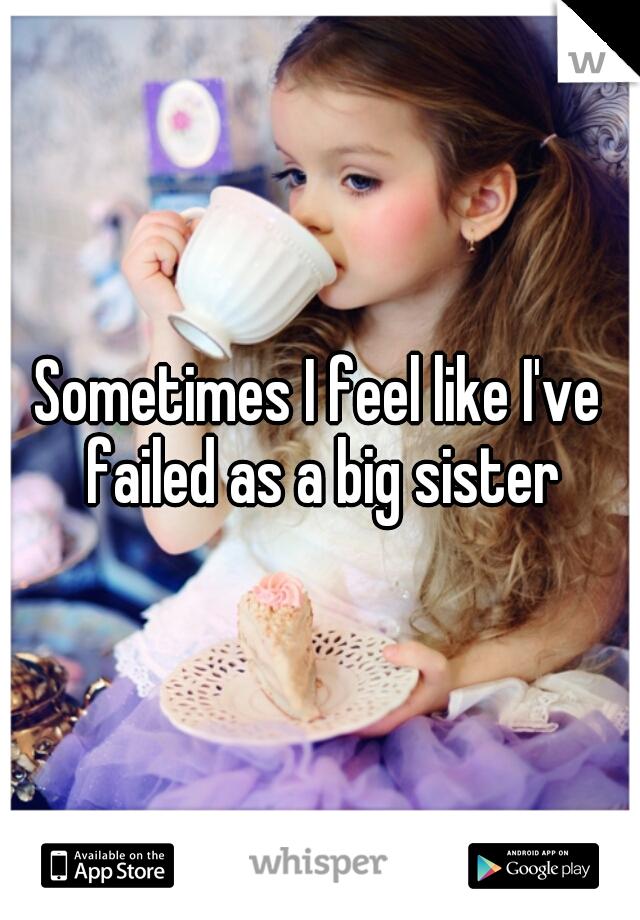 Sometimes I feel like I've failed as a big sister