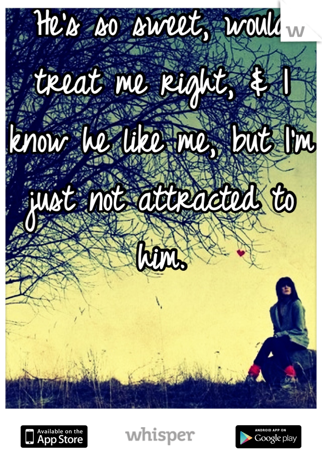He's so sweet, would treat me right, & I know he like me, but I'm just not attracted to him.