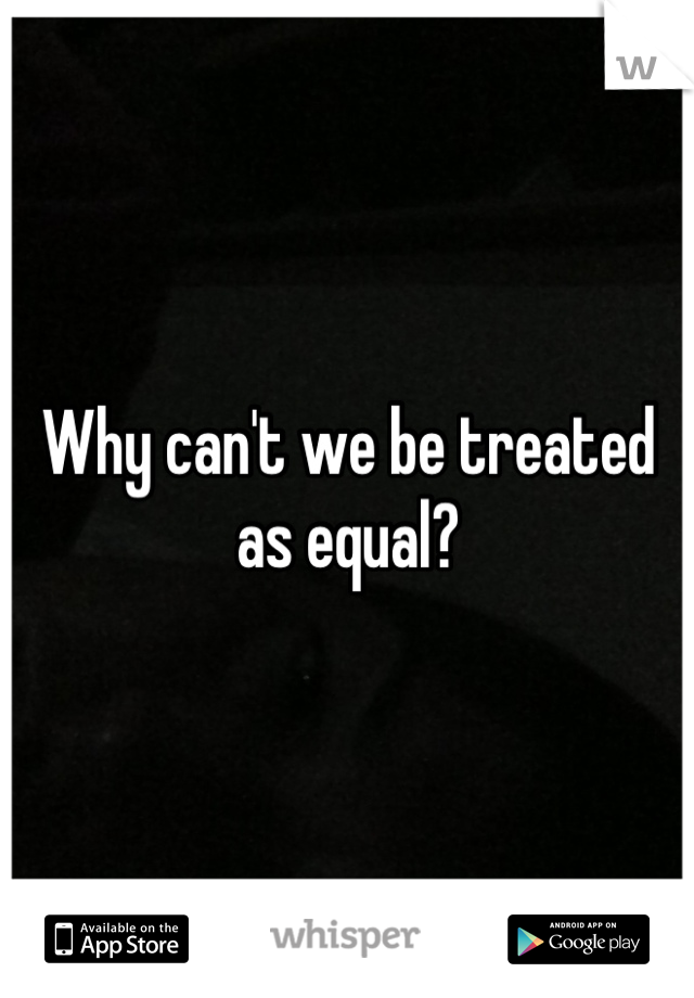 Why can't we be treated as equal?