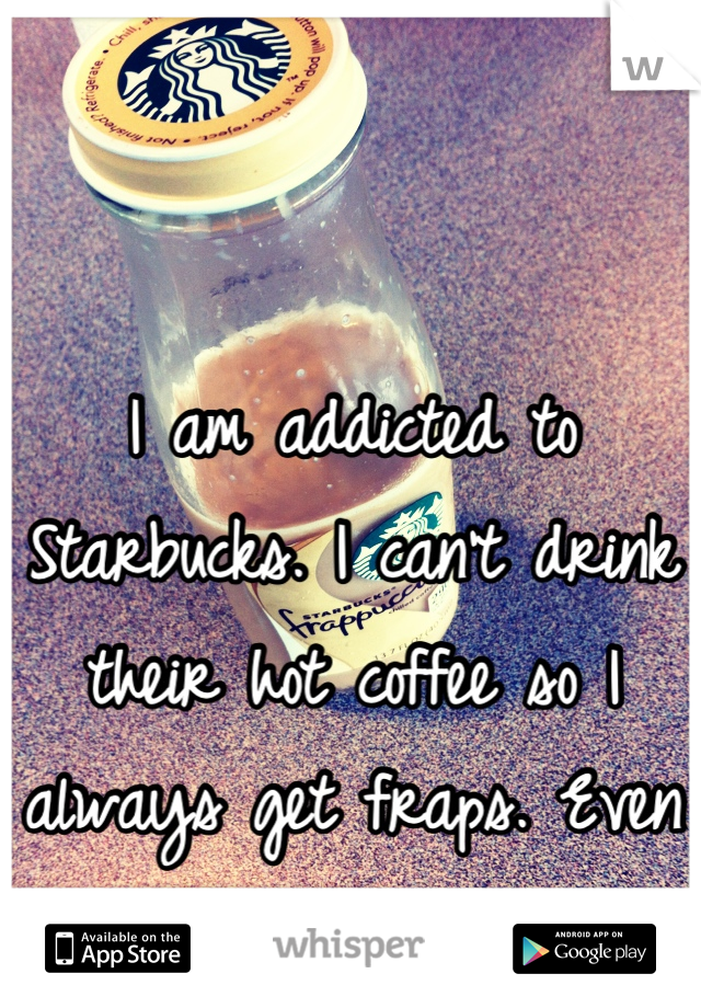 I am addicted to Starbucks. I can't drink their hot coffee so I always get fraps. Even during the winter.