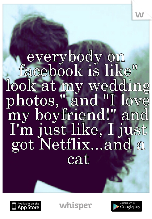 "everybody on facebook is like"" look at my wedding photos,"" and ""I love my boyfriend!"" and I'm just like, I just got Netflix...and a cat"