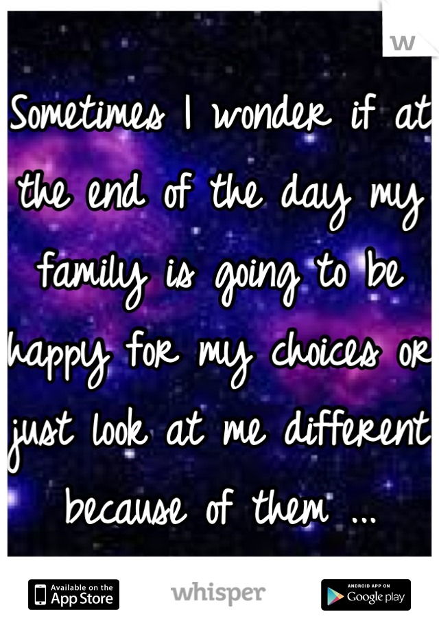 Sometimes I wonder if at the end of the day my family is going to be happy for my choices or just look at me different because of them ...