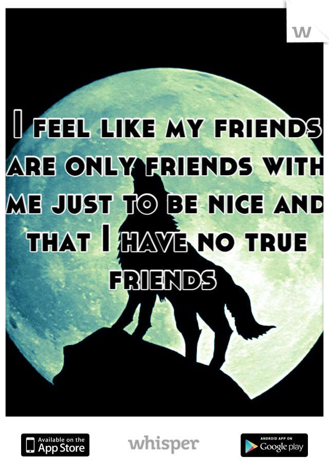 I feel like my friends are only friends with me just to be nice and that I have no true friends