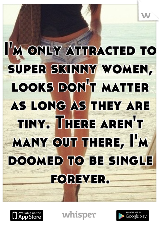 I'm only attracted to super skinny women, looks don't matter as long as they are tiny. There aren't many out there, I'm doomed to be single forever.