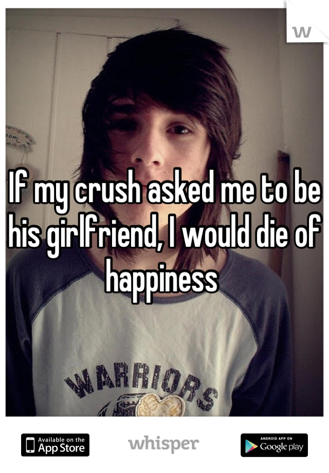 If my crush asked me to be his girlfriend, I would die of happiness